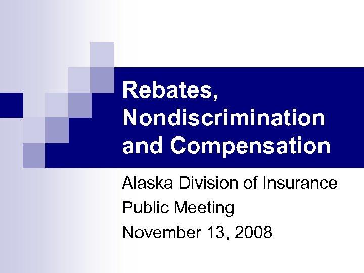 Rebates, Nondiscrimination and Compensation Alaska Division of Insurance Public Meeting November 13, 2008