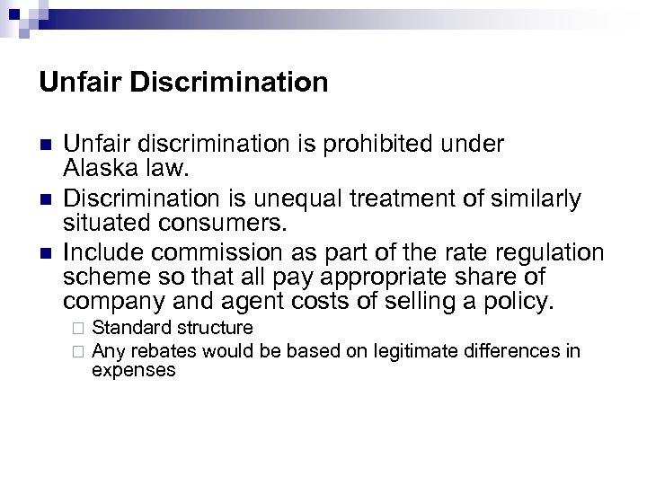 Unfair Discrimination n Unfair discrimination is prohibited under Alaska law. Discrimination is unequal treatment