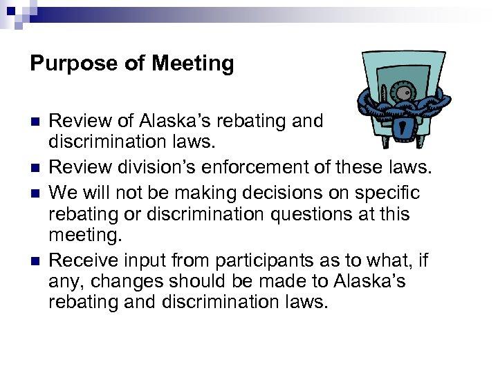 Purpose of Meeting n n Review of Alaska's rebating and discrimination laws. Review division's
