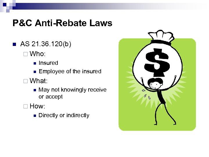 P&C Anti-Rebate Laws n AS 21. 36. 120(b) ¨ Who: n n Insured Employee