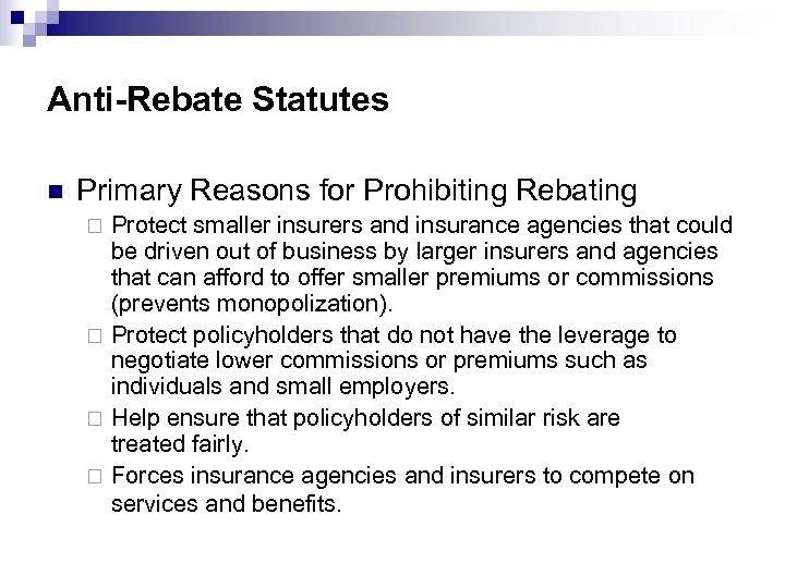 Anti-Rebate Statutes n Primary Reasons for Prohibiting Rebating Protect smaller insurers and insurance agencies