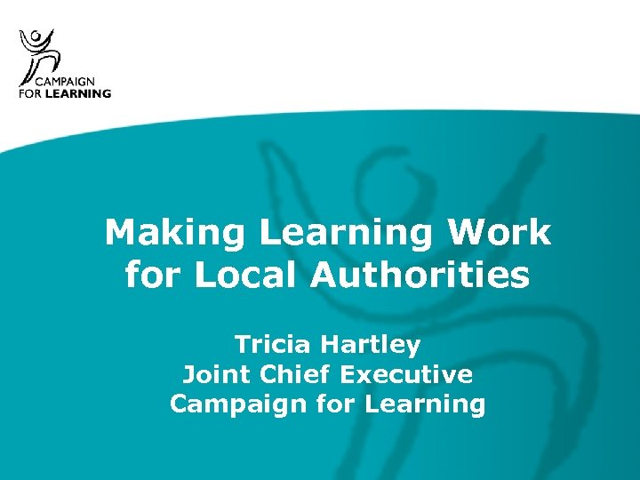 Making Learning Work for Local Authorities Tricia Hartley Joint Chief Executive Campaign for Learning