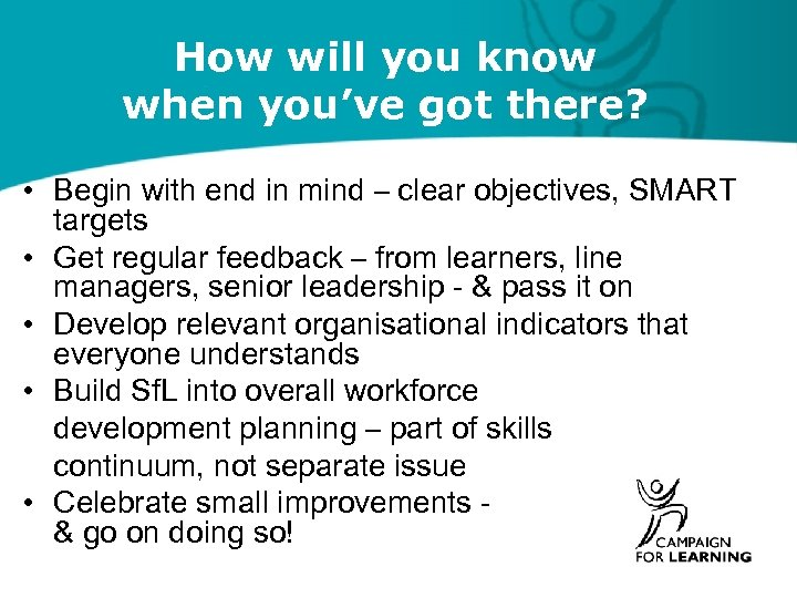 How will you know when you've got there? • Begin with end in mind