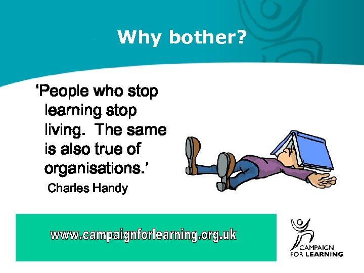 Why bother? 'People who stop learning stop living. The same is also true of