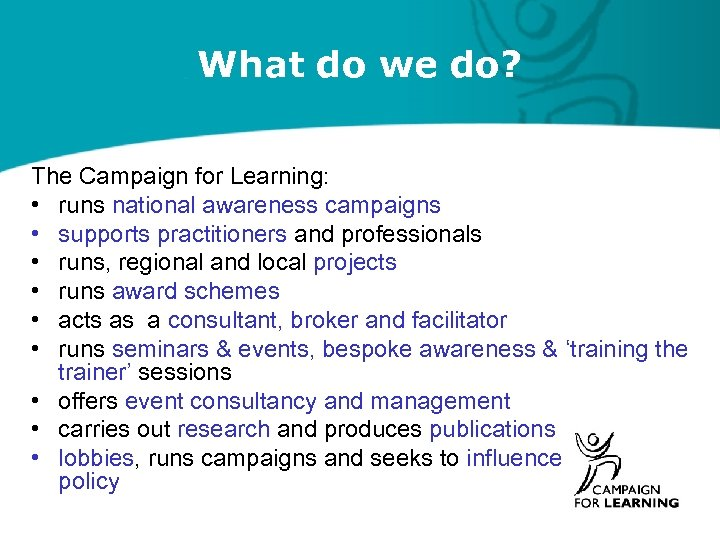What do we do? The Campaign for Learning: • runs national awareness campaigns •