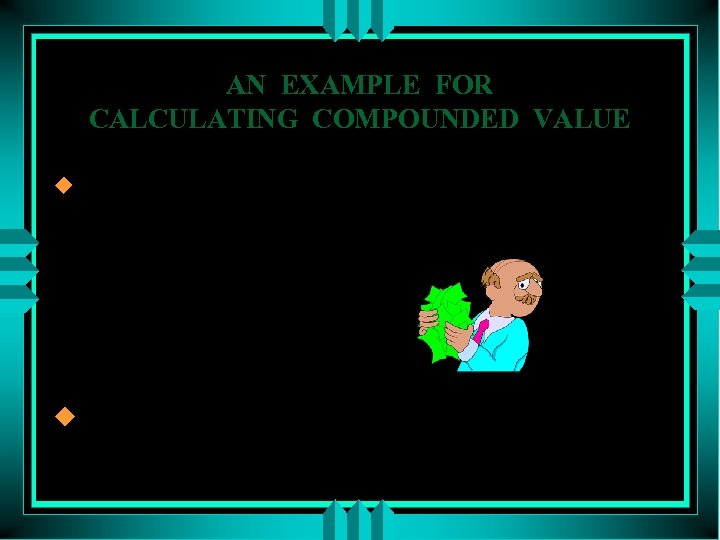 AN EXAMPLE FOR CALCULATING COMPOUNDED VALUE u What is the future value of 4,