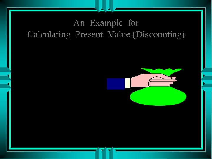 An Example for Calculating Present Value (Discounting) What is the present value of $2000