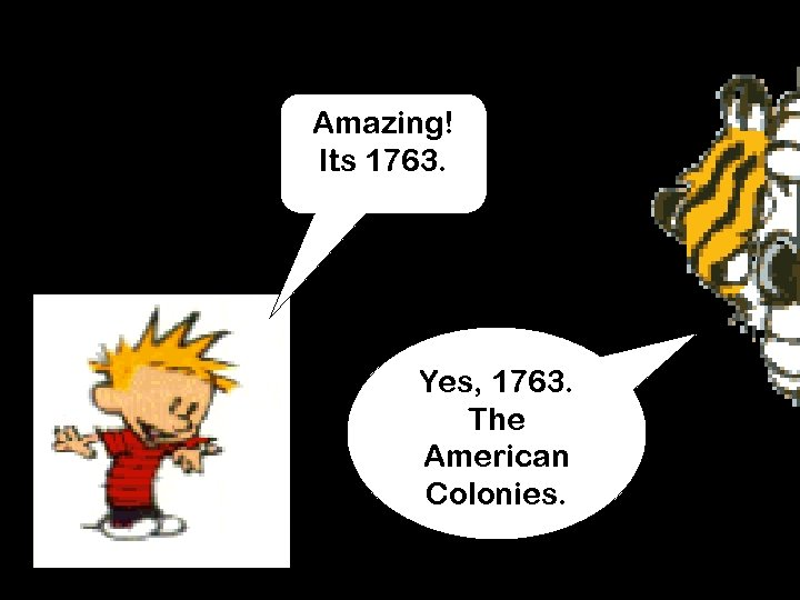 Amazing! Its 1763. Yes, 1763. The American Colonies.