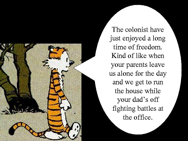 The colonist have just enjoyed a long time of freedom. Kind of like when