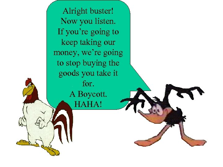 Alright buster! Now you listen. If you're going to keep taking our money, we're