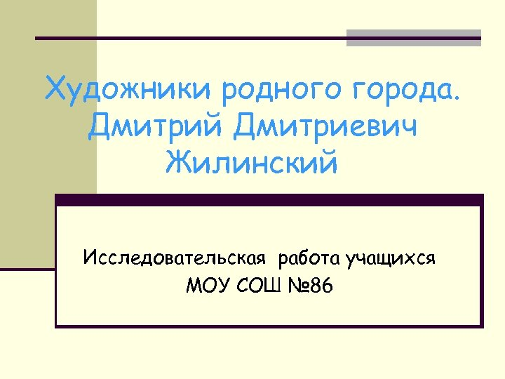 Художники родного города. Дмитрий Дмитриевич Жилинский Исследовательская работа учащихся МОУ СОШ № 86