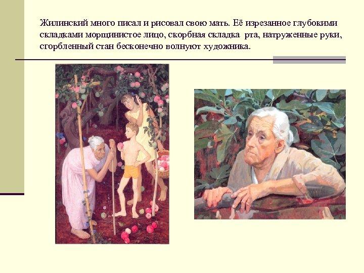 Жилинский много писал и рисовал свою мать. Её изрезанное глубокими складками морщинистое лицо, скорбная