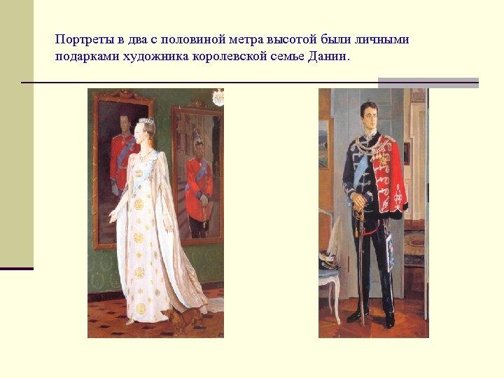 Портреты в два с половиной метра высотой были личными подарками художника королевской семье Дании.