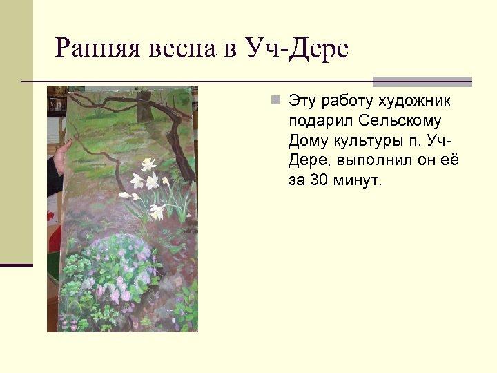 Ранняя весна в Уч-Дере n Эту работу художник подарил Сельскому Дому культуры п. Уч.