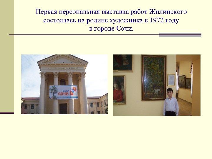 Первая персональная выставка работ Жилинского состоялась на родине художника в 1972 году в городе