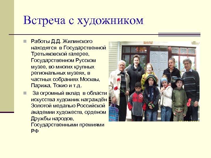 Встреча с художником n Работы Д. Д. Жилинского находятся в Государственной Третьяковской галерее, Государственном