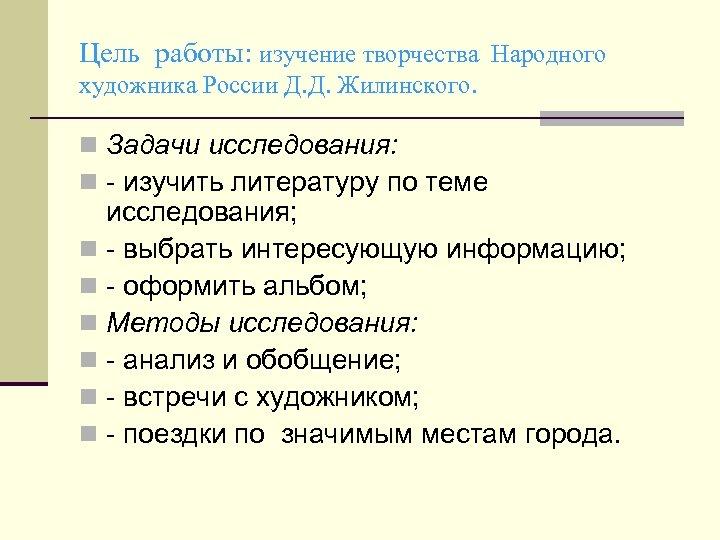 Цель работы: изучение творчества Народного художника России Д. Д. Жилинского. n Задачи исследования: n