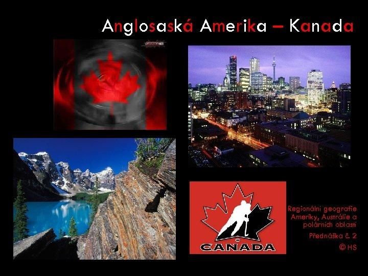 Anglosaská Amerika – Kanada Regionální geografie Ameriky, Austrálie a polárních oblastí Přednáška č. 2