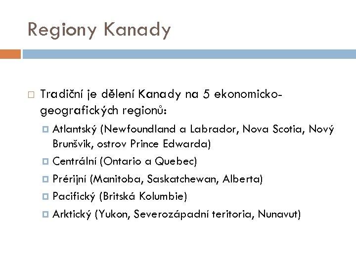 Regiony Kanady Tradiční je dělení Kanady na 5 ekonomickogeografických regionů: Atlantský (Newfoundland a Labrador,