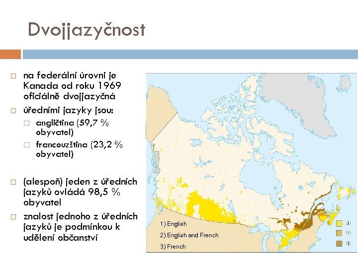 Dvojjazyčnost na federální úrovni je Kanada od roku 1969 oficiálně dvojjazyčná úředními jazyky jsou: