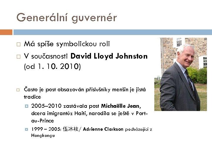 Generální guvernér Má spíše symbolickou roli V současnosti David Lloyd Johnston (od 1. 10.