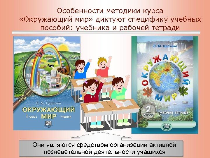 Особенности методики курса «Окружающий мир» диктуют специфику учебных пособий: учебника и рабочей тетради Они