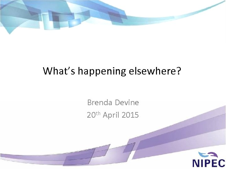 What's happening elsewhere? Brenda Devine 20 th April 2015