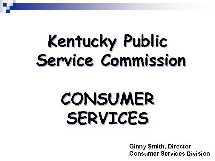 Kentucky Public Service Commission CONSUMER SERVICES Ginny Smith, Director Consumer Services Division