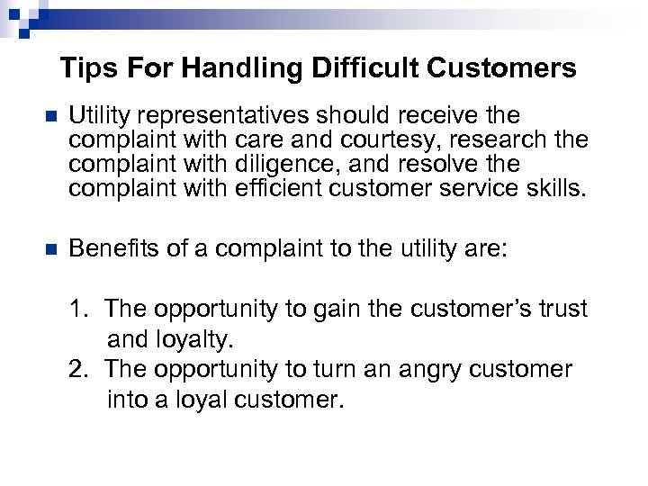 Tips For Handling Difficult Customers n Utility representatives should receive the complaint with care