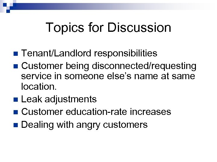 Topics for Discussion Tenant/Landlord responsibilities n Customer being disconnected/requesting service in someone else's name