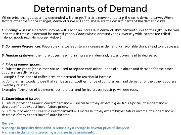 Determinants of Demand When price changes, quantity demanded will change. That is a movement