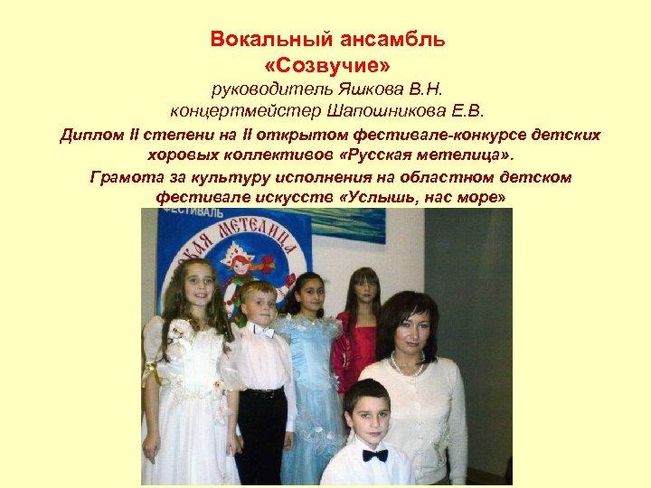 Вокальный ансамбль «Созвучие» руководитель Яшкова В. Н. концертмейстер Шапошникова Е. В. Диплом II степени