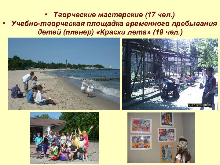• Творческие мастерские (17 чел. ) • Учебно-творческая площадка временного пребывания детей (пленер)