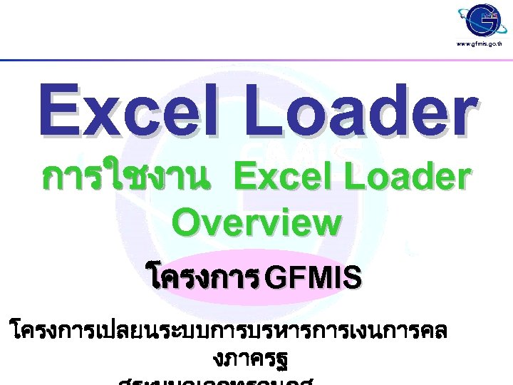 www. gfmis. go. th Excel Loader การใชงาน Excel Loader Overview โครงการ GFMIS โครงการเปลยนระบบการบรหารการเงนการคล งภาครฐ