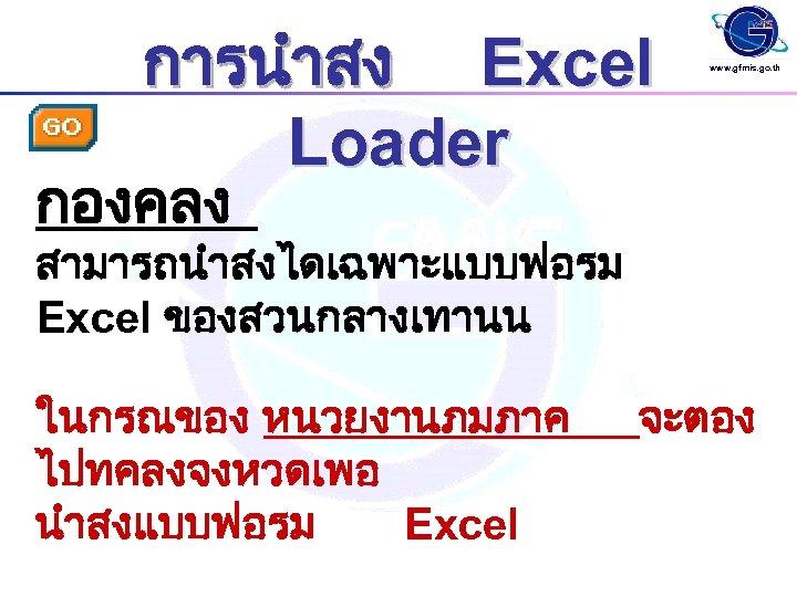 การนำสง Excel Loader www. gfmis. go. th กองคลง สามารถนำสงไดเฉพาะแบบฟอรม Excel ของสวนกลางเทานน ในกรณของ หนวยงานภมภาค ไปทคลงจงหวดเพอ