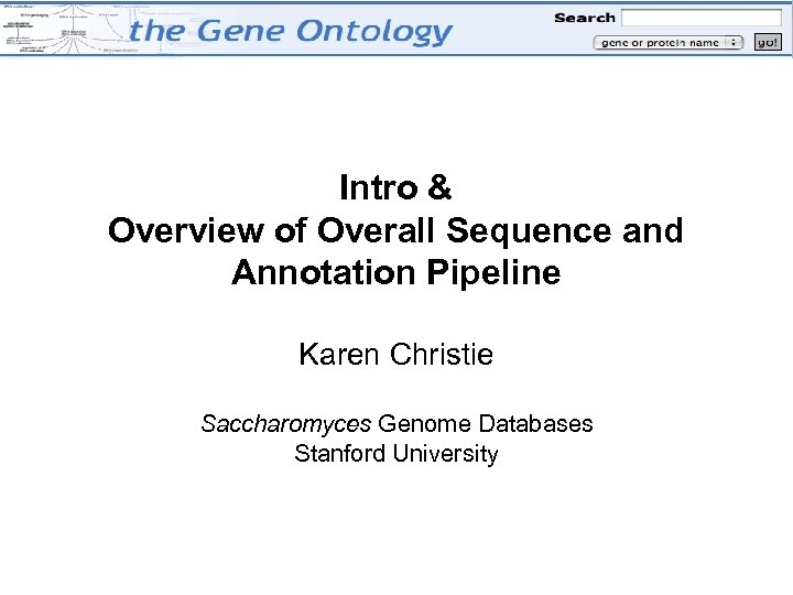 Intro & Overview of Overall Sequence and Annotation Pipeline Karen Christie Saccharomyces Genome Databases