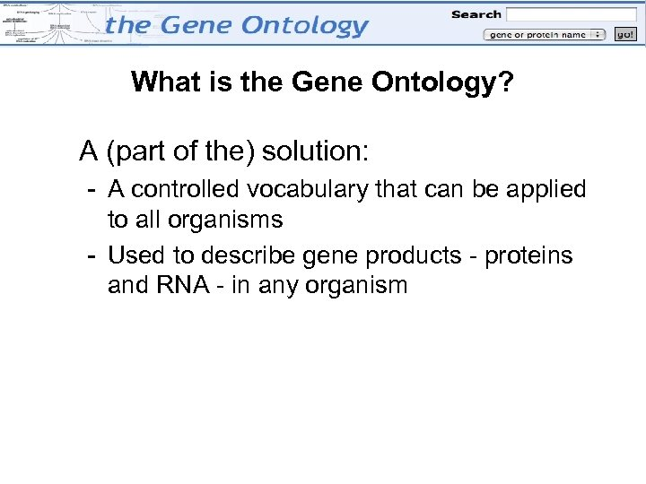 What is the Gene Ontology? A (part of the) solution: - A controlled vocabulary