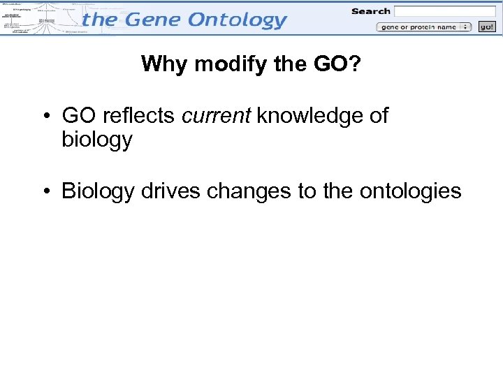 Why modify the GO? • GO reflects current knowledge of biology • Biology drives