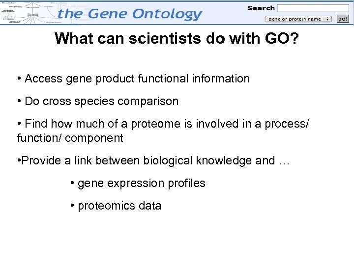 What can scientists do with GO? • Access gene product functional information • Do