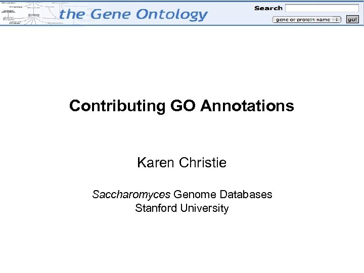 Contributing GO Annotations Karen Christie Saccharomyces Genome Databases Stanford University