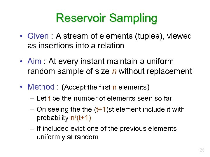 Reservoir Sampling • Given : A stream of elements (tuples), viewed as insertions into
