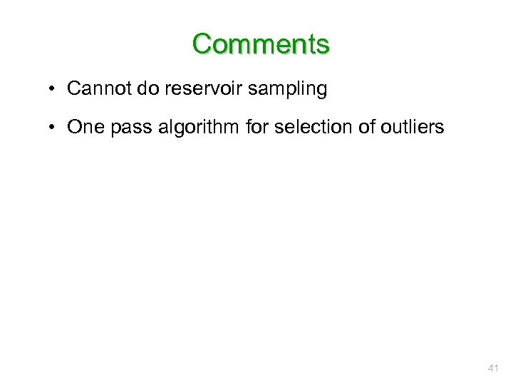 Comments • Cannot do reservoir sampling • One pass algorithm for selection of outliers