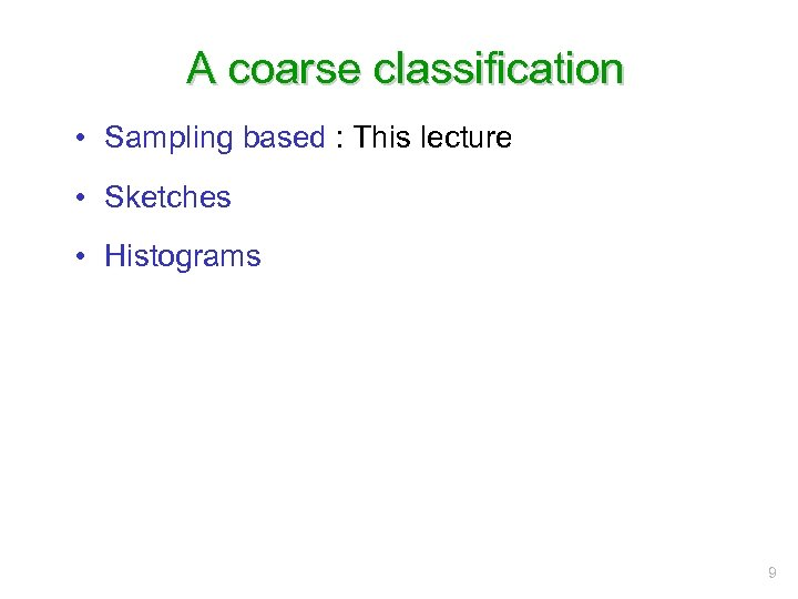 A coarse classification • Sampling based : This lecture • Sketches • Histograms 9