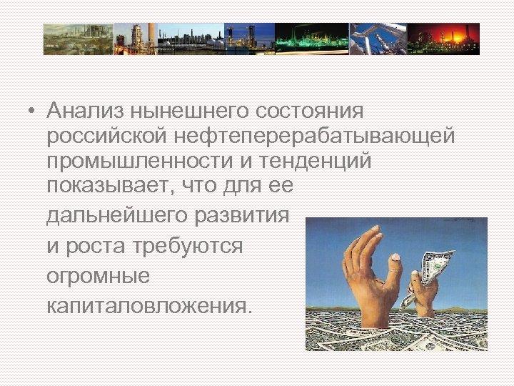 • Анализ нынешнего состояния российской нефтеперерабатывающей промышленности и тенденций показывает, что для ее
