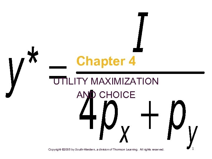 Chapter 4 UTILITY MAXIMIZATION AND CHOICE Copyright © 2005 by South-Western, a division of