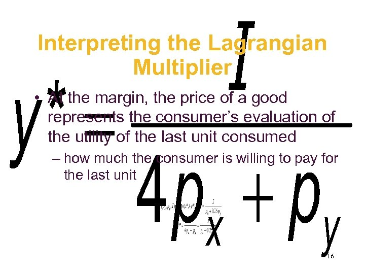 Interpreting the Lagrangian Multiplier • At the margin, the price of a good represents