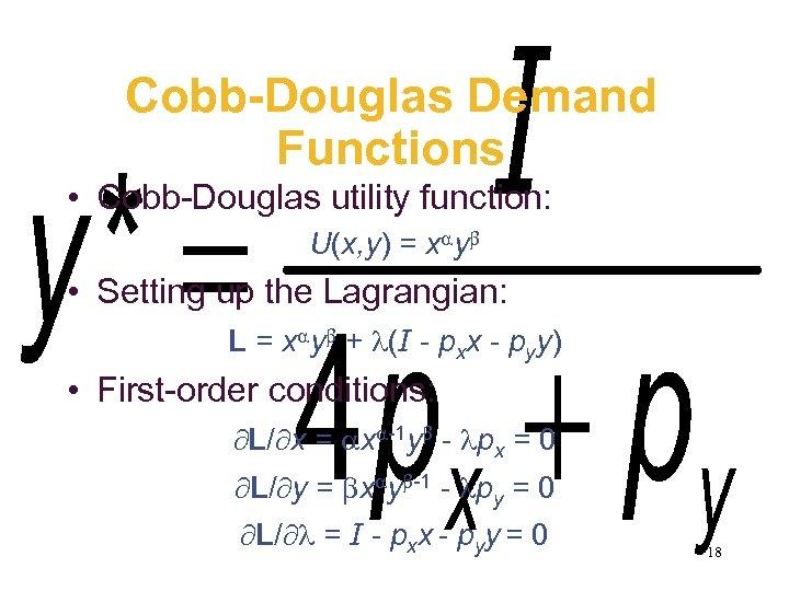 Cobb-Douglas Demand Functions • Cobb-Douglas utility function: U(x, y) = x y • Setting