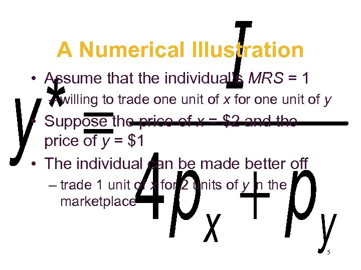 A Numerical Illustration • Assume that the individual's MRS = 1 – willing to