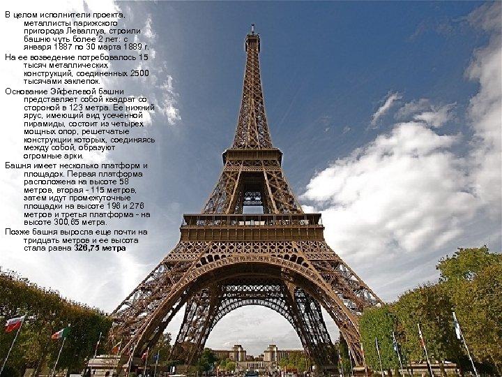 В целом исполнители проекта, металлисты парижского пригорода Леваллуа, строили башню чуть более 2 лет: