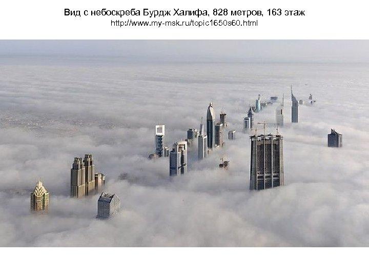 Вид с небоскреба Бурдж Халифа, 828 метров, 163 этаж http: //www. my-msk. ru/topic 1650